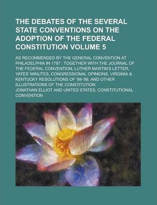 The Debates of the Several State Conventions on the Adoption of the Federal Constitution; As Recommended by the General Convention at Philadelphia in 1787