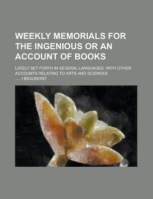 Weekly Memorials for the Ingenious or an Account of Books; Lately Set Forth in Several Languages. with Other Accounts Relating to Arts and Sciences