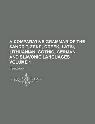 A Comparative Grammar of the Sancrit, Zend, Greek, Latin, Lithuanian, Gothic, German and Slavonic Languages Volume 1