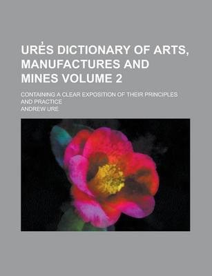 Ure S Dictionary of Arts, Manufactures and Mines; Containing a Clear Exposition of Their Principles and Practice Volume 2