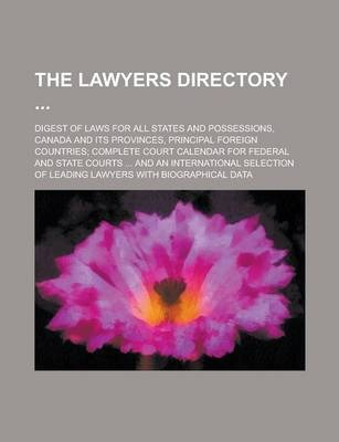 The Lawyers Directory; Digest of Laws for All States and Possessions, Canada and Its Provinces, Principal Foreign Countries; Complete Court Calendar for Federal and State Courts ... and an International Selection of Leading Lawyers with