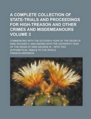 A Complete Collection of State-Trials and Proceedings for High-Treason and Other Crimes and Misdemeanours; Commencing with the Eleventh Year of the Reign of King Richard II. and Ending with the Sixteenth Year of the Reign of King Volume 3