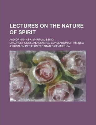 Lectures on the Nature of Spirit; And of Man as a Spiritual Being
