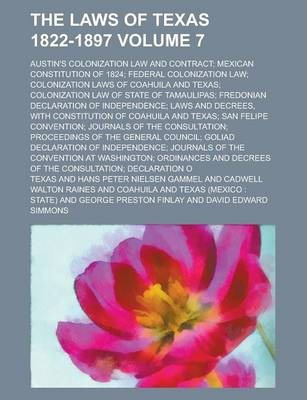 The Laws of Texas 1822-1897; Austin's Colonization Law and Contract; Mexican Constitution of 1824; Federal Colonization Law; Colonization Laws of Coahuila and Texas; Colonization Law of State of Tamaulipas; Fredonian Declaration Volume 7