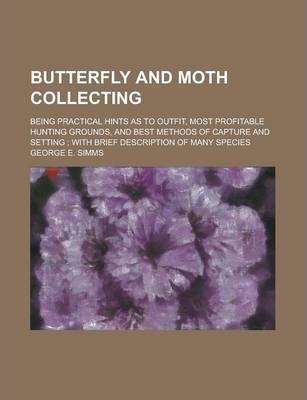 Butterfly and Moth Collecting; Being Practical Hints as to Outfit, Most Profitable Hunting Grounds, and Best Methods of Capture and Setting; With Brief Description of Many Species