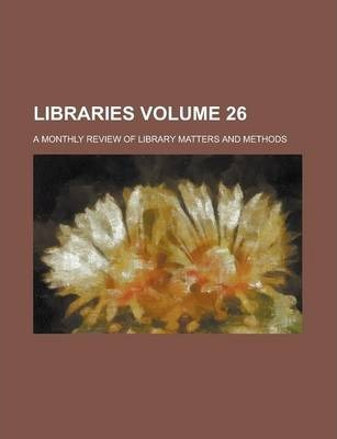 Libraries; A Monthly Review of Library Matters and Methods Volume 26