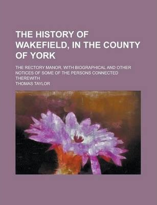 The History of Wakefield, in the County of York; The Rectory Manor, with Biographical and Other Notices of Some of the Persons Connected Therewith