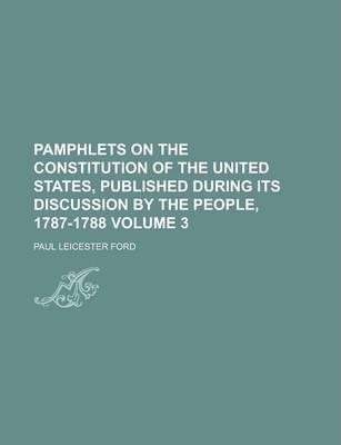 Pamphlets on the Constitution of the United States, Published During Its Discussion by the People, 1787-1788 Volume 3