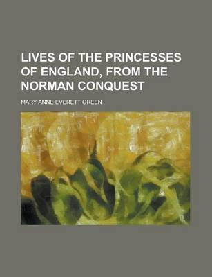 Lives of the Princesses of England, from the Norman Conquest