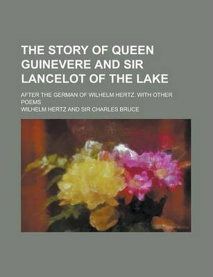 The Story of Queen Guinevere and Sir Lancelot of the Lake; After the German of Wilhelm Hertz. with Other Poems