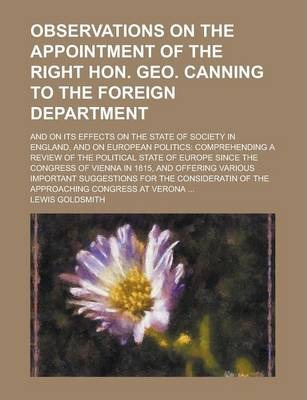 Observations on the Appointment of the Right Hon. Geo. Canning to the Foreign Department; And on Its Effects on the State of Society in England, and on European Politics