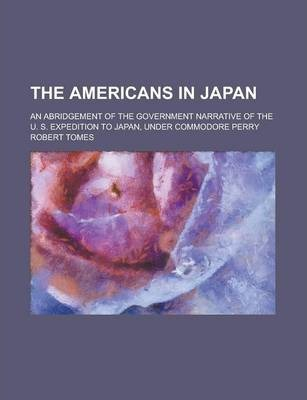 The Americans in Japan; An Abridgement of the Government Narrative of the U. S. Expedition to Japan, Under Commodore Perry