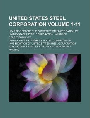 United States Steel Corporation; Hearings Before the Committee on Investigation of United States Steel Corporation. House of Representatives Volume 1-11