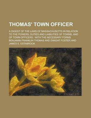 Thomas' Town Officer; A Digest of the Laws of Massachusetts in Relation to the Powers, Duties and Liabilities of Towns, and of Town Officers