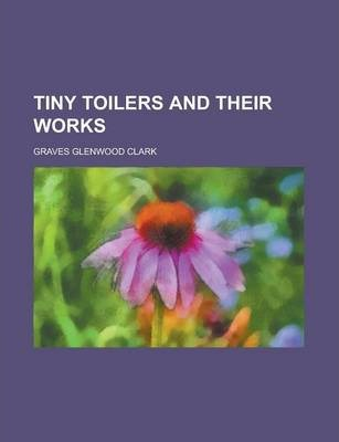 Tiny Toilers and Their Works