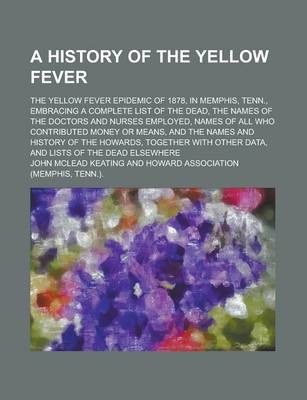 A History of the Yellow Fever; The Yellow Fever Epidemic of 1878, in Memphis, Tenn., Embracing a Complete List of the Dead, the Names of the Doctors and Nurses Employed, Names of All Who Contributed Money or Means, and the Names and