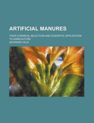 Artificial Manures; Their Chemical Selection and Scientific Application to Agriculture