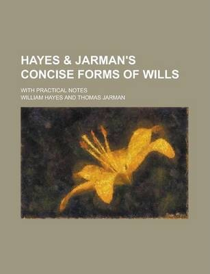 Hayes & Jarman's Concise Forms of Wills; With Practical Notes
