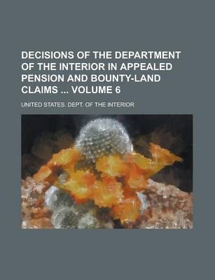 Decisions of the Department of the Interior in Appealed Pension and Bounty-Land Claims Volume 6