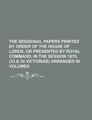 The Sessional Papers Printed by Order of the House of Lords, or Presented by Royal Command, in the Session 1870, (33 & 34 Victoriae) Arranged in Volumes
