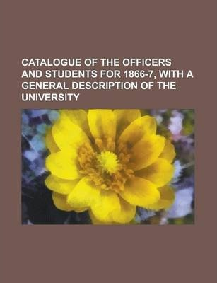 Catalogue of the Officers and Students for 1866-7, with a General Description of the University