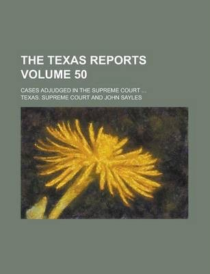 The Texas Reports; Cases Adjudged in the Supreme Court ... Volume 50