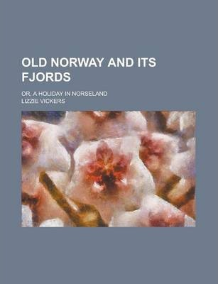 Old Norway and Its Fjords; Or, a Holiday in Norseland