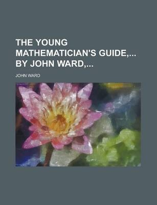 The Young Mathematician's Guide, by John Ward,