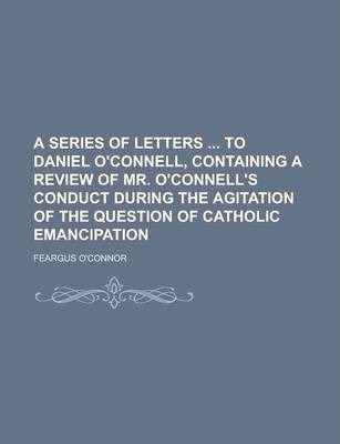 A Series of Letters to Daniel O'Connell, Containing a Review of Mr. O'Connell's Conduct During the Agitation of the Question of Catholic Emancipation