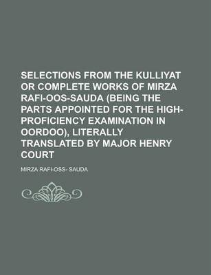 Selections from the Kulliyat or Complete Works of Mirza Rafi-Oos-Sauda (Being the Parts Appointed for the High-Proficiency Examination in Oordoo), Literally Translated by Major Henry Court
