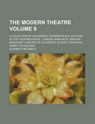 The Modern Theatre; A Collection of Successful Modern Plays, as Acted at the Theatres Royal, London. Bank Note. English Merchant. Chapter of Accidents. School for Wives. Henry the Second Volume 9