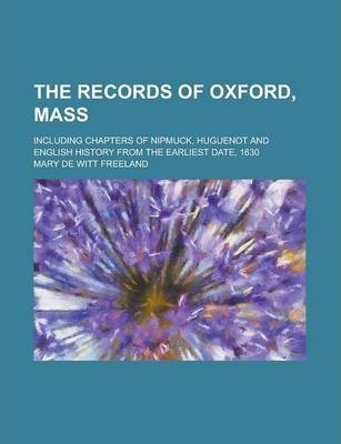 The Records of Oxford, Mass; Including Chapters of Nipmuck, Huguenot and English History from the Earliest Date, 1630