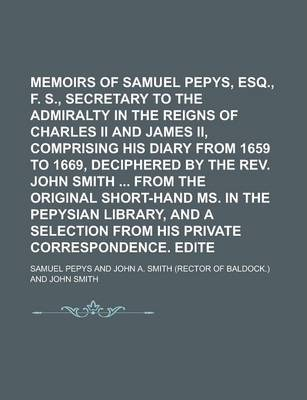 Memoirs of Samuel Pepys, Esq., F. R. S., Secretary to the Admiralty in the Reigns of Charles II and James II, Comprising His Diary from 1659 to 1669, Deciphered by the REV. John Smith from the Original Short-Hand Ms. in the Volume 5