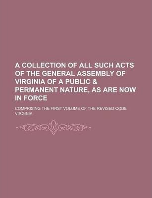 A Collection of All Such Acts of the General Assembly of Virginia of a Public & Permanent Nature, as Are Now in Force; Comprising the First Volume of the Revised Code