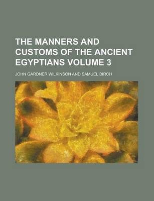 The Manners and Customs of the Ancient Egyptians Volume 3