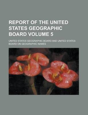 Report of the United States Geographic Board Volume 5