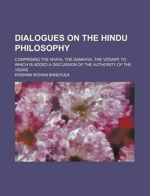 Dialogues on the Hindu Philosophy, Comprising the Nyaya, the Sankhya, the Vedant; To Which Is Added a Discussion of the Authority of the Vedas