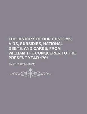 The History of Our Customs, AIDS, Subsidies, National Debts, and Cares, from William the Conquerer to the Present Year 1761