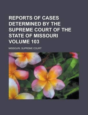 Reports of Cases Determined by the Supreme Court of the State of Missouri Volume 103