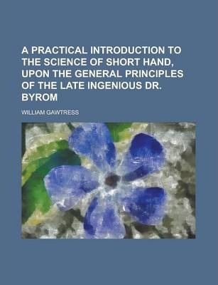 A Practical Introduction to the Science of Short Hand, Upon the General Principles of the Late Ingenious Dr. Byrom