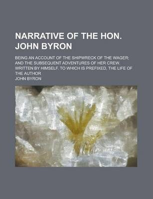 Narrative of the Hon. John Byron; Being an Account of the Shipwreck of the Wager; And the Subsequent Adventures of Her Crew. Written by Himself. to Which Is Prefixed, the Life of the Author