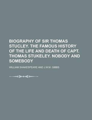 Biography of Sir Thomas Stucley. the Famous History of the Life and Death of Capt. Thomas Stukeley. Nobody and Somebody
