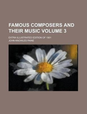 Famous Composers and Their Music; Extra Illustrated Edition of 1901 Volume 3