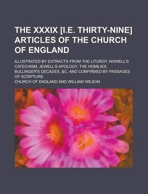 The XXXIX [I.E. Thirty-Nine] Articles of the Church of England; Illustrated by Extracts from the Liturgy, Nowell's Catechism, Jewell's Apology, the Homilies, Bullinger's Decades, &C. and Confirmed by Passages of Scripture