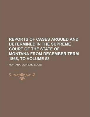 Reports of Cases Argued and Determined in the Supreme Court of the State of Montana from December Term 1868, to Volume 58