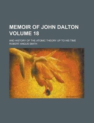 Memoir of John Dalton; And History of the Atomic Theory Up to His Time Volume 18