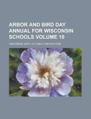 Arbor and Bird Day Annual for Wisconsin Schools Volume 10