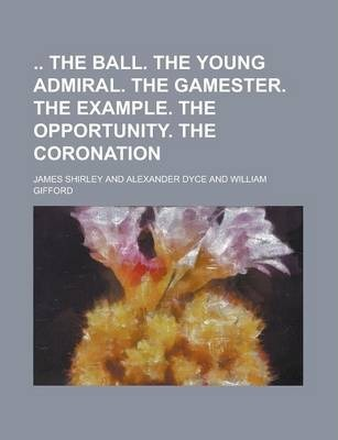 The Ball. the Young Admiral. the Gamester. the Example. the Opportunity. the Coronation