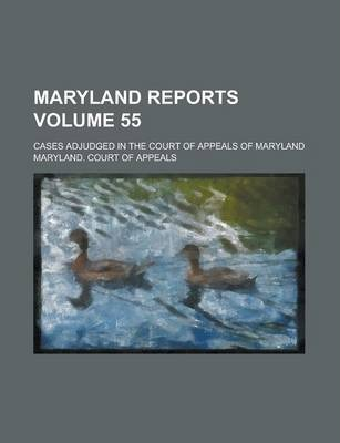 Maryland Reports; Cases Adjudged in the Court of Appeals of Maryland Volume 55