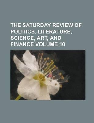The Saturday Review of Politics, Literature, Science, Art, and Finance Volume 10